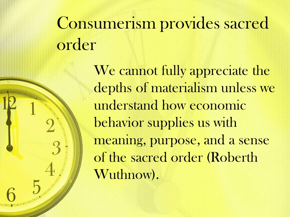 Consumerism provides sacred order We cannot fully appreciate the depths of materialism unless we understand how economic behavior supplies us with mea