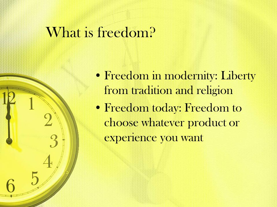 What is freedom? Freedom in modernity: Liberty from tradition and religion Freedom today: Freedom to choose whatever product or experience you want
