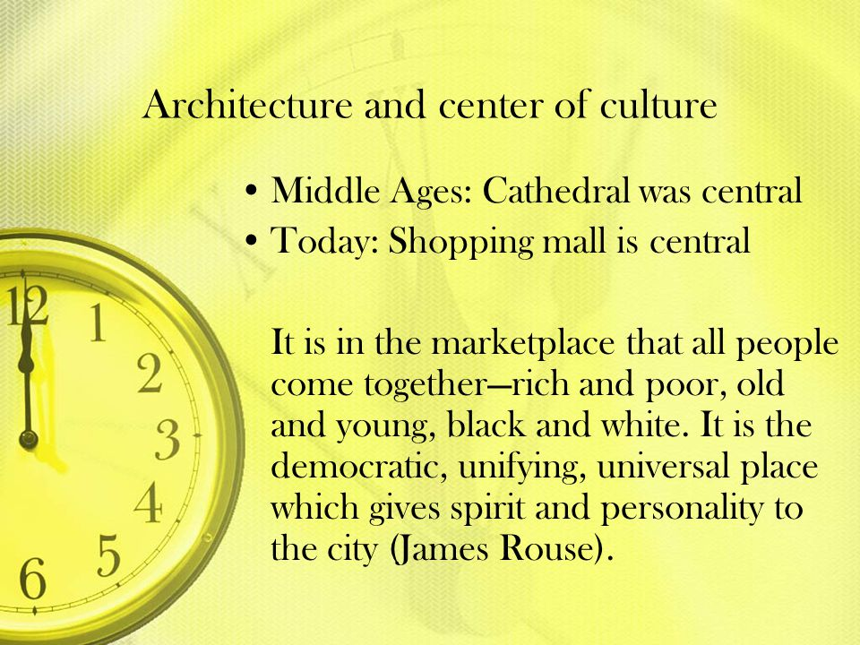 Architecture and center of culture Middle Ages: Cathedral was central Today: Shopping mall is central It is in the marketplace that all people come to