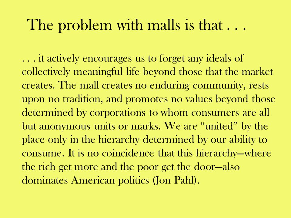 The problem with malls is that...... it actively encourages us to forget any ideals of collectively meaningful life beyond those that the market creat