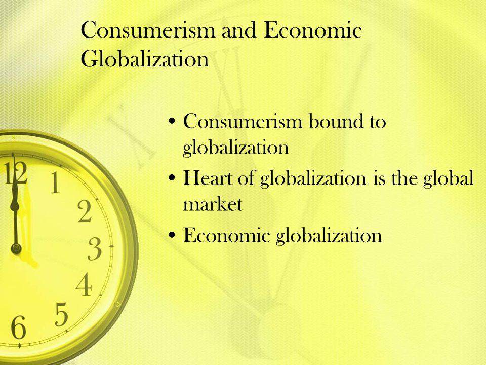 Consumerism and Economic Globalization Consumerism bound to globalization Heart of globalization is the global market Economic globalization