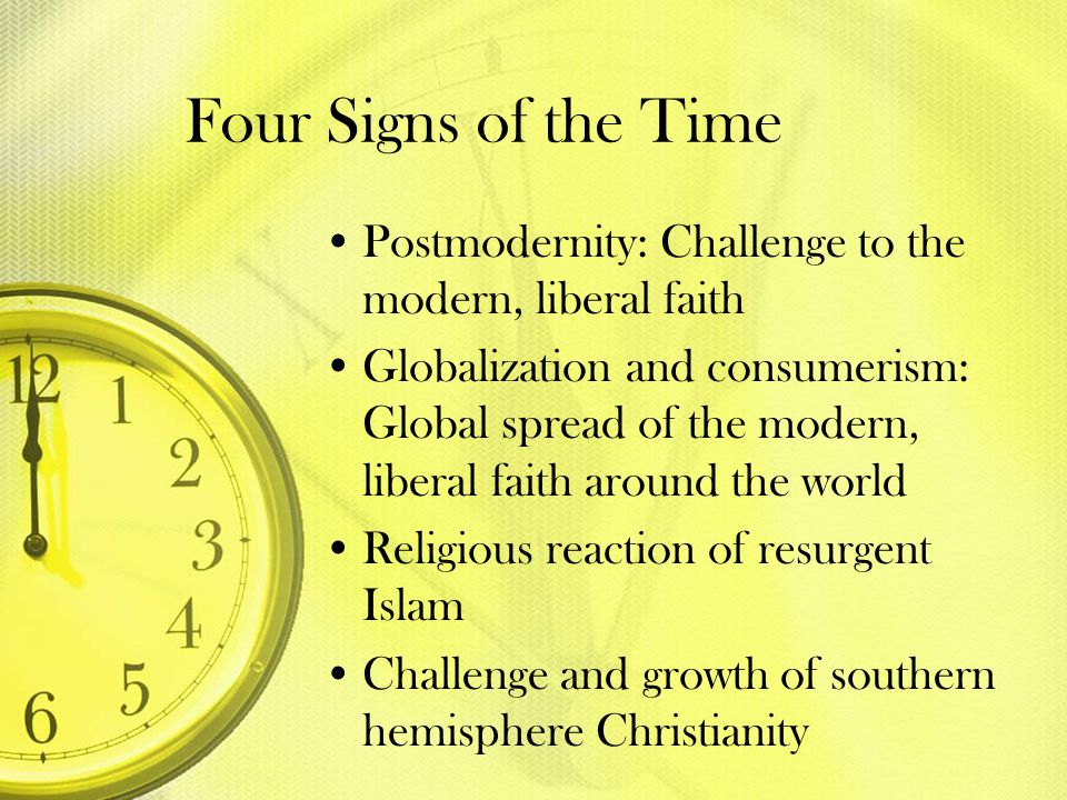 Four Signs of the Time Postmodernity: Challenge to the modern, liberal faith Globalization and consumerism: Global spread of the modern, liberal faith