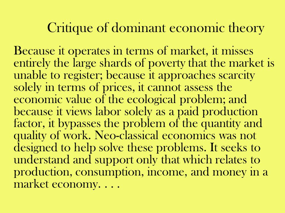 Critique of dominant economic theory Because it operates in terms of market, it misses entirely the large shards of poverty that the market is unable