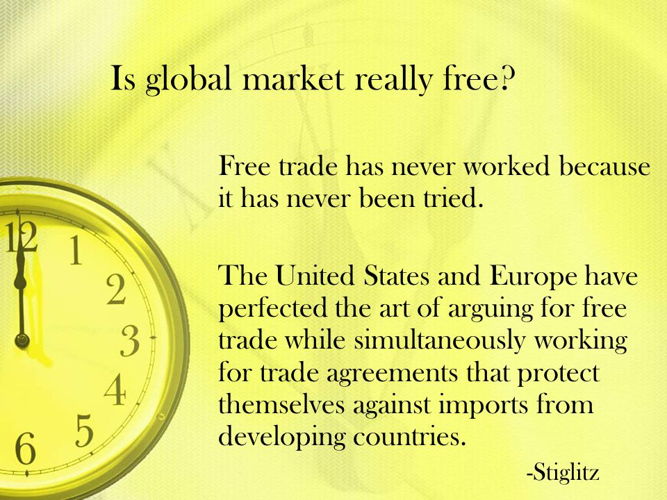 Is global market really free? Free trade has never worked because it has never been tried. The United States and Europe have perfected the art of argu