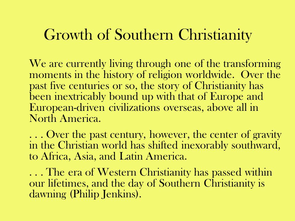 Growth of Southern Christianity We are currently living through one of the transforming moments in the history of religion worldwide. Over the past fi
