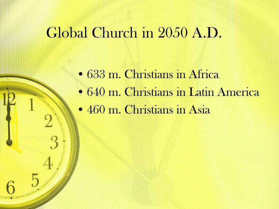 Global Church in 2050 A.D. 633 m. Christians in Africa 640 m. Christians in Latin America 460 m. Christians in Asia