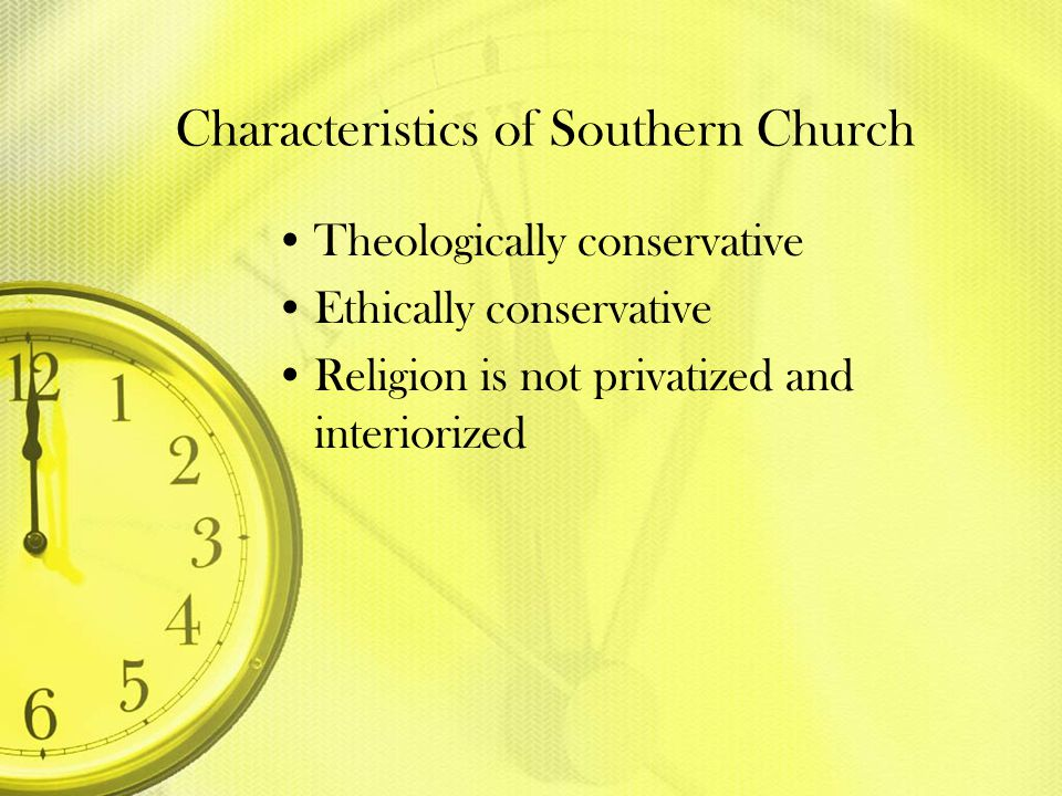 Characteristics of Southern Church Theologically conservative Ethically conservative Religion is not privatized and interiorized