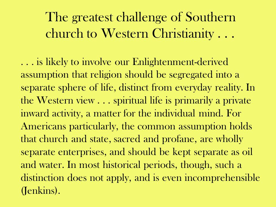 The greatest challenge of Southern church to Western Christianity...... is likely to involve our Enlightenment-derived assumption that religion should