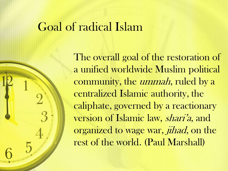 Goal of radical Islam The overall goal of the restoration of a unified worldwide Muslim political community, the ummah, ruled by a centralized Islamic
