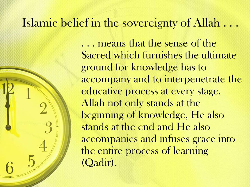 Islamic belief in the sovereignty of Allah...... means that the sense of the Sacred which furnishes the ultimate ground for knowledge has to accompany