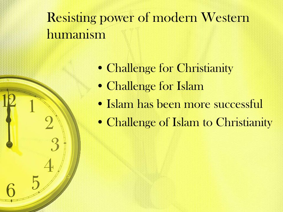 Resisting power of modern Western humanism Challenge for Christianity Challenge for Islam Islam has been more successful Challenge of Islam to Christi