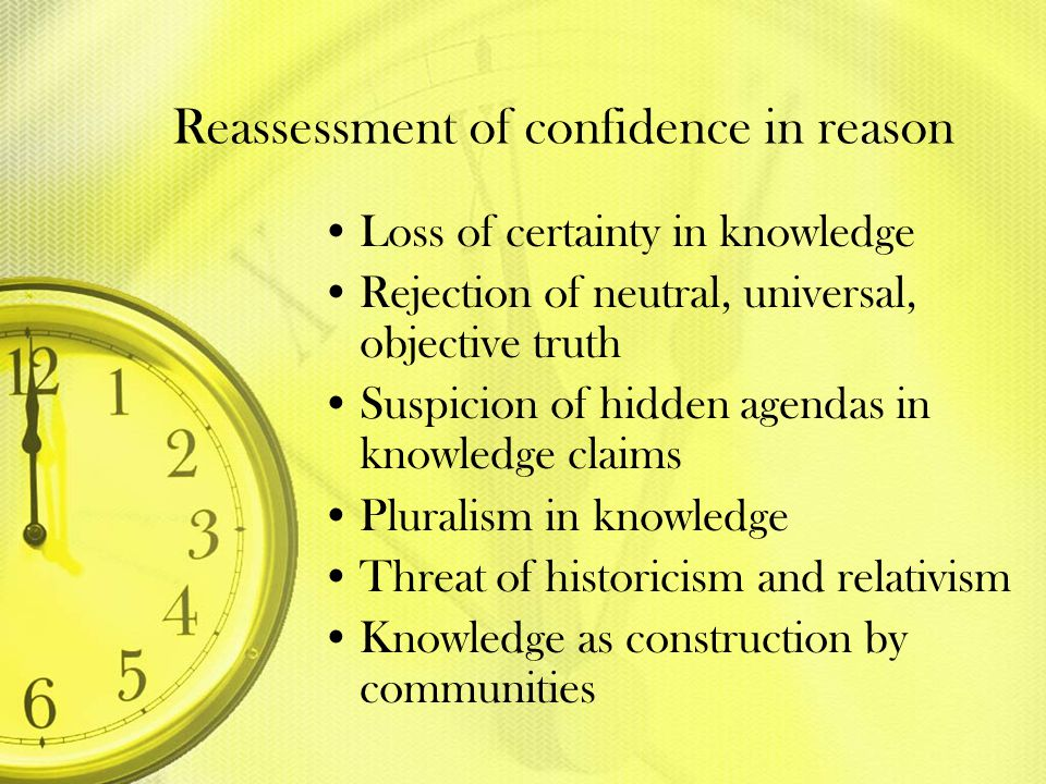 Reassessment of confidence in reason Loss of certainty in knowledge Rejection of neutral, universal, objective truth Suspicion of hidden agendas in kn