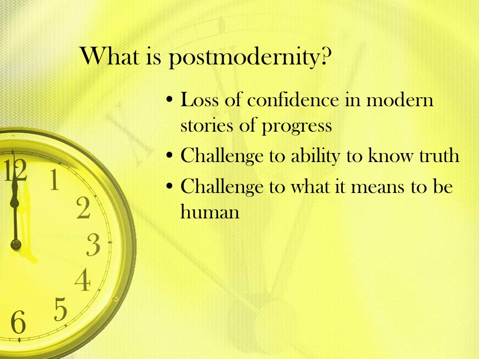 What is postmodernity? Loss of confidence in modern stories of progress Challenge to ability to know truth Challenge to what it means to be human