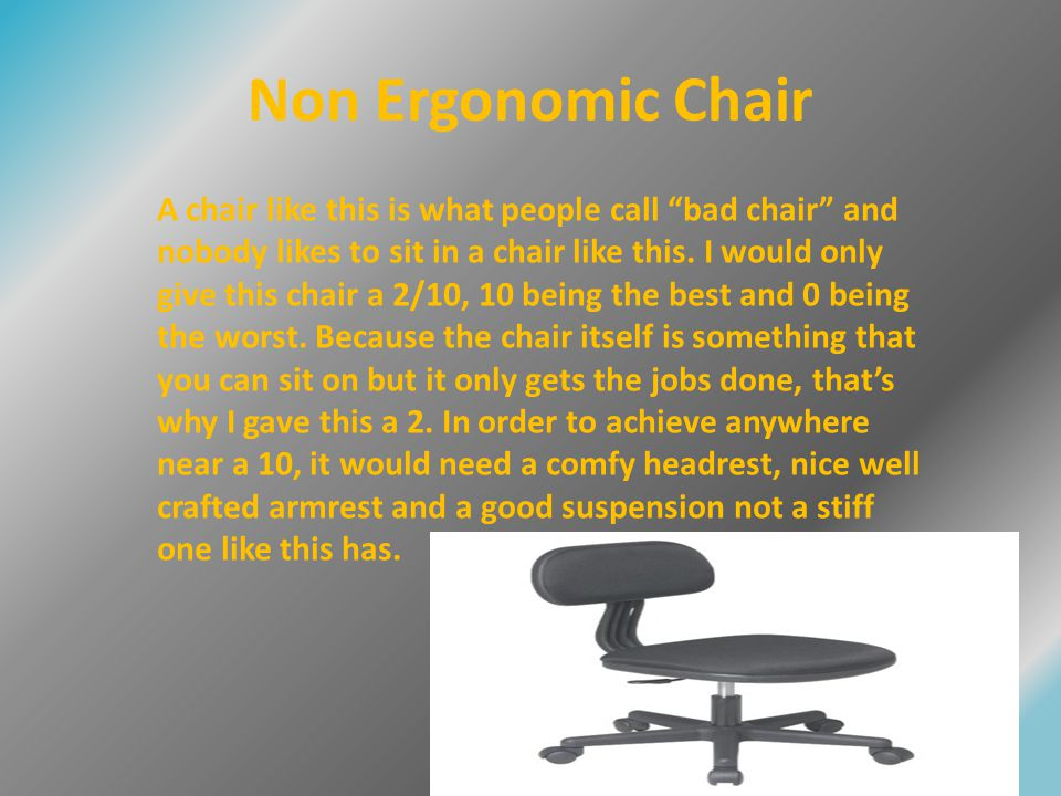 Ergonomics If you work for a long period of time in a non ergonomic workplace it can really affect you because they're many different medical conditions that can happen to you.