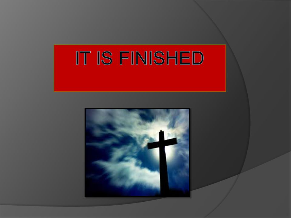 It is Finished  The title of our story today is It is Finished. That's right my friends it is finished.