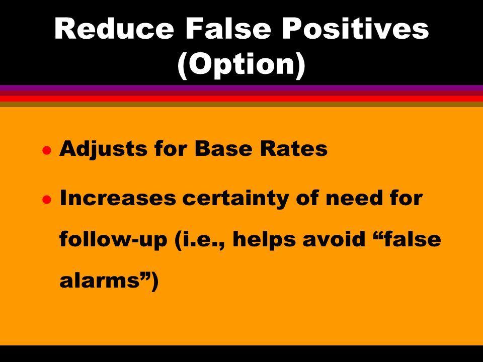 Reduce False Positives (Option) l Adjusts for Base Rates l Increases certainty of need for follow-up (i.e., helps avoid false alarms )