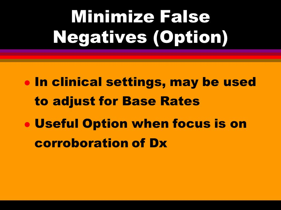 Minimize False Negatives (Option) l In clinical settings, may be used to adjust for Base Rates l Useful Option when focus is on corroboration of Dx