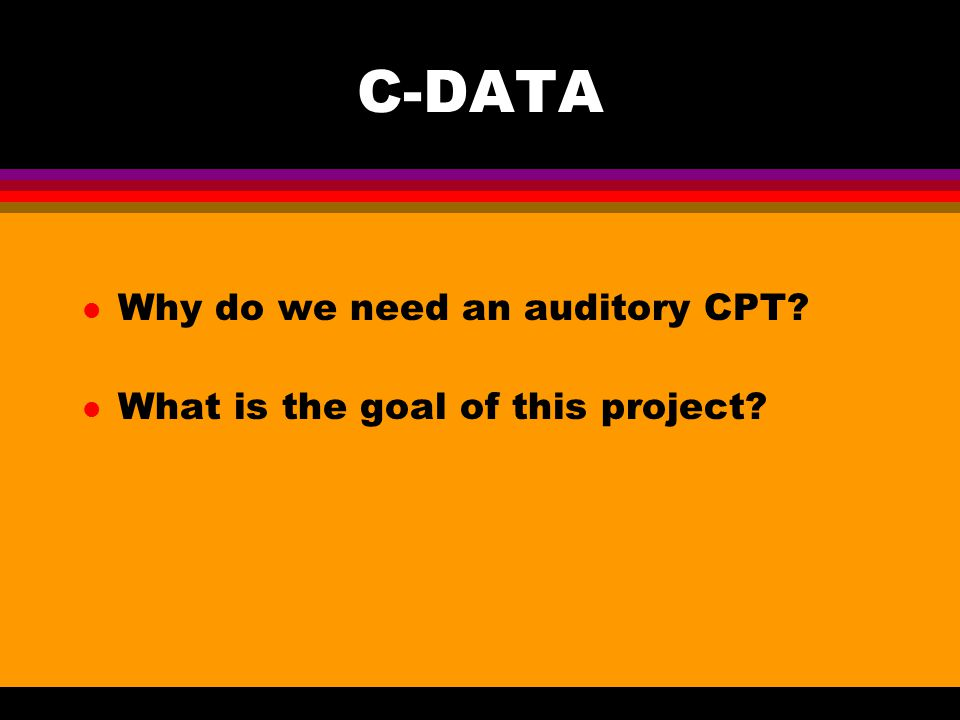 C-DATA l Why do we need an auditory CPT l What is the goal of this project