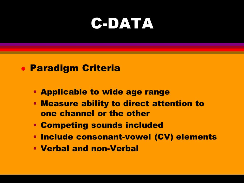 C-DATA l Paradigm Criteria Applicable to wide age range Measure ability to direct attention to one channel or the other Competing sounds included Include consonant-vowel (CV) elements Verbal and non-Verbal