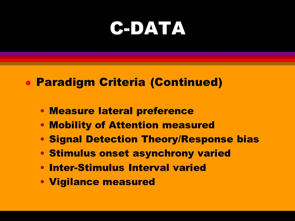 C-DATA l Paradigm Criteria (Continued) Measure lateral preference Mobility of Attention measured Signal Detection Theory/Response bias Stimulus onset asynchrony varied Inter-Stimulus Interval varied Vigilance measured