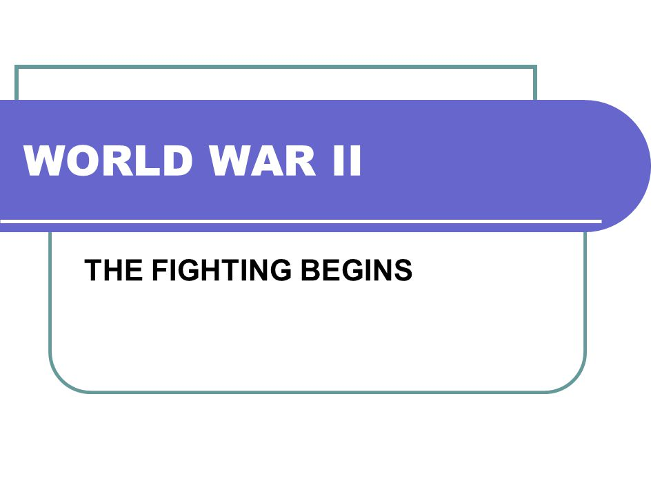 WORLD WAR II THE FIGHTING BEGINS