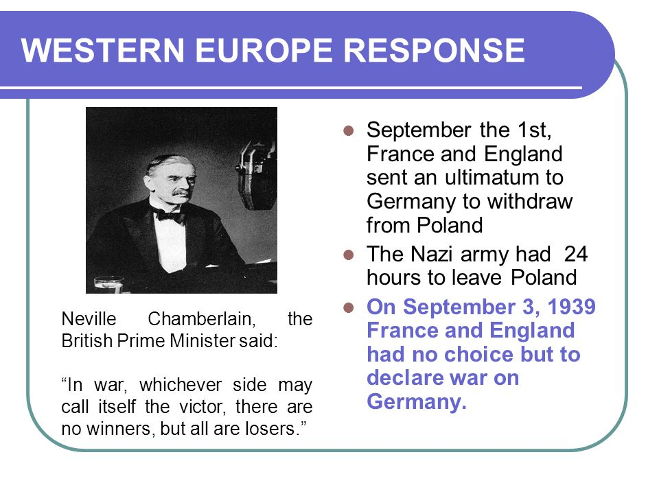 WESTERN EUROPE RESPONSE September the 1st, France and England sent an ultimatum to Germany to withdraw from Poland The Nazi army had 24 hours to leave Poland On September 3, 1939 France and England had no choice but to declare war on Germany.