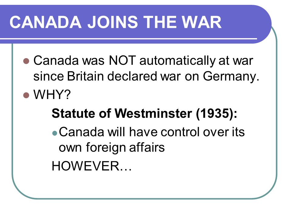 CANADA JOINS THE WAR Canada was NOT automatically at war since Britain declared war on Germany.
