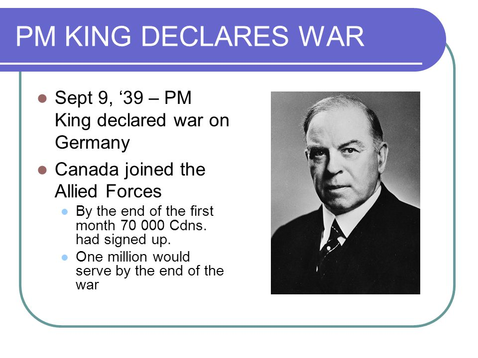 PM KING DECLARES WAR Sept 9, '39 – PM King declared war on Germany Canada joined the Allied Forces By the end of the first month 70 000 Cdns.