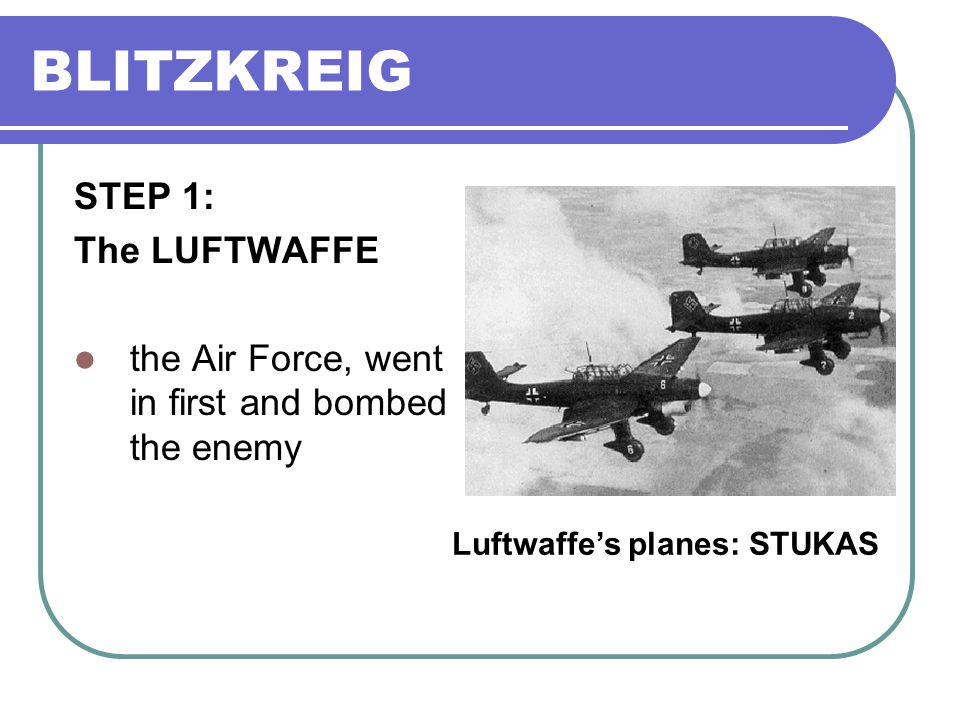 BLITZKREIG STEP 1: The LUFTWAFFE the Air Force, went in first and bombed the enemy Luftwaffe's planes: STUKAS