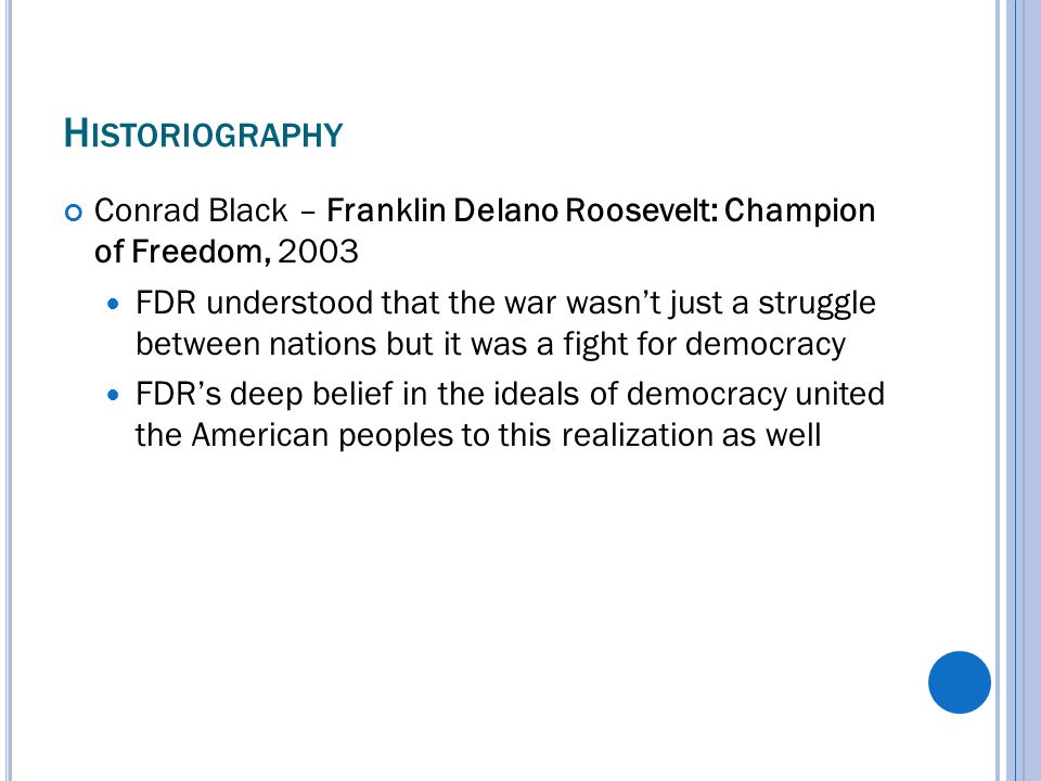 H ISTORIOGRAPHY Conrad Black – Franklin Delano Roosevelt: Champion of Freedom, 2003 FDR understood that the war wasn't just a struggle between nations