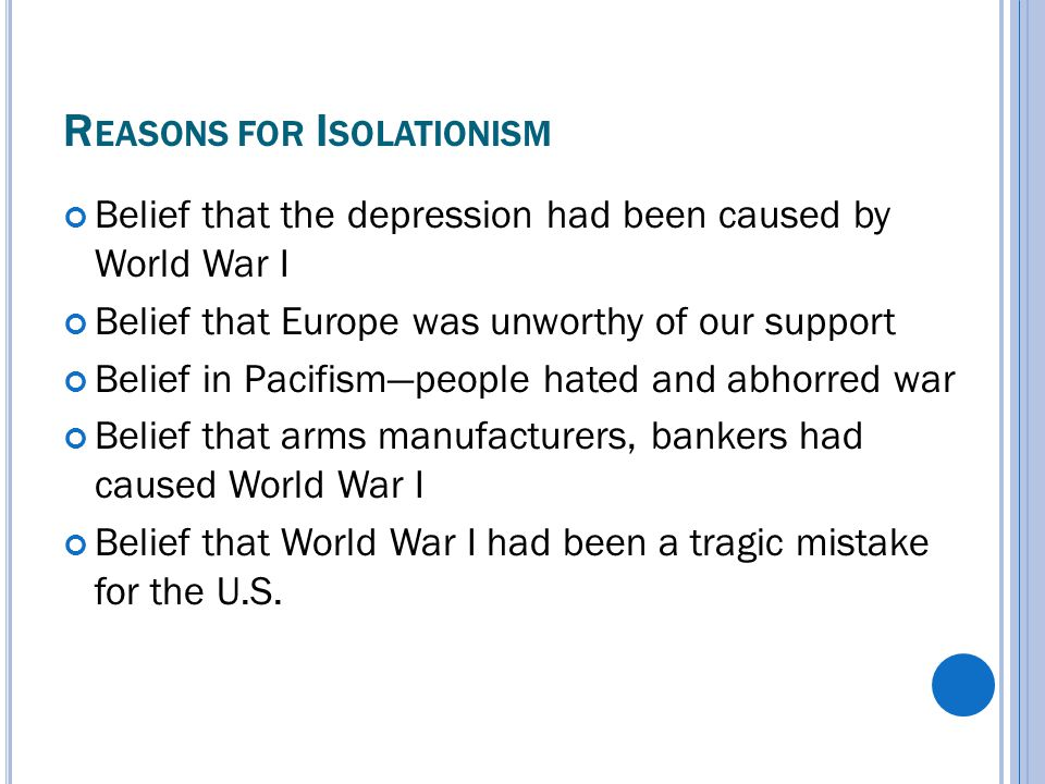 R EASONS FOR I SOLATIONISM Belief that the depression had been caused by World War I Belief that Europe was unworthy of our support Belief in Pacifism