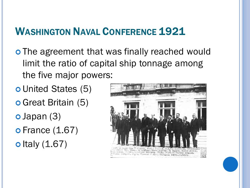 W ASHINGTON N AVAL C ONFERENCE 1921 The agreement that was finally reached would limit the ratio of capital ship tonnage among the five major powers: