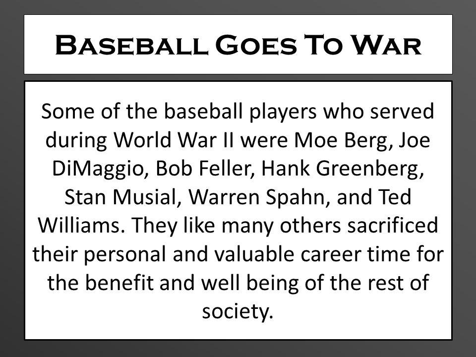 Baseball Goes To War Some of the baseball players who served during World War II were Moe Berg, Joe DiMaggio, Bob Feller, Hank Greenberg, Stan Musial,