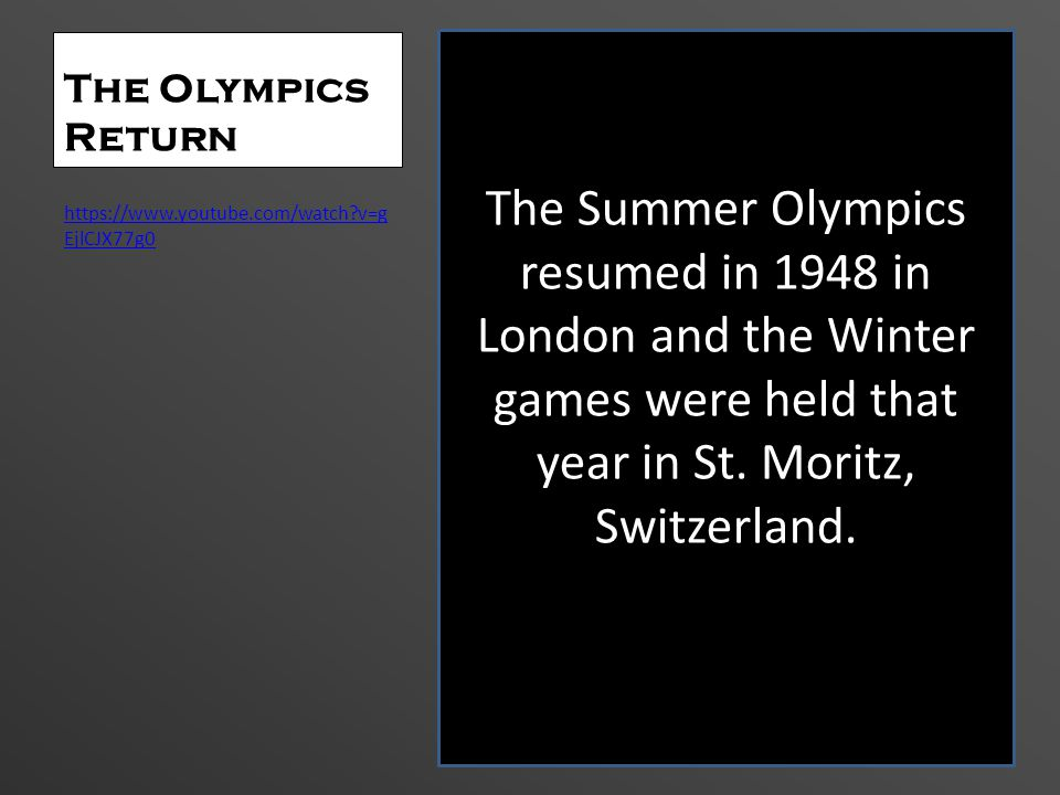 The Olympics Return https://www.youtube.com/watch?v=g EjlCJX77g0 The Summer Olympics resumed in 1948 in London and the Winter games were held that yea
