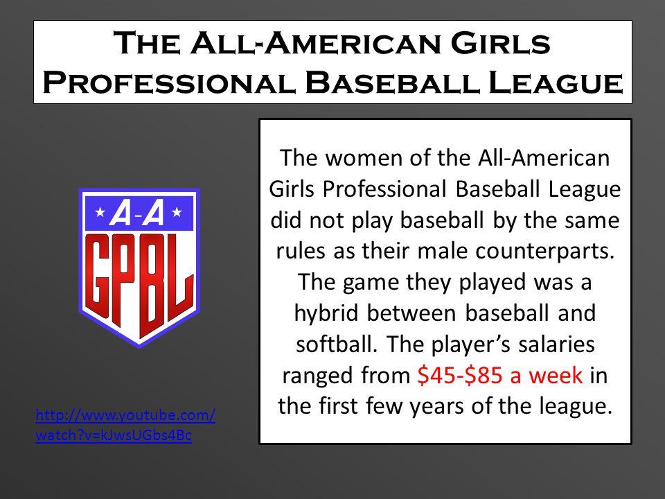The All-American Girls Professional Baseball League The women of the All-American Girls Professional Baseball League did not play baseball by the same