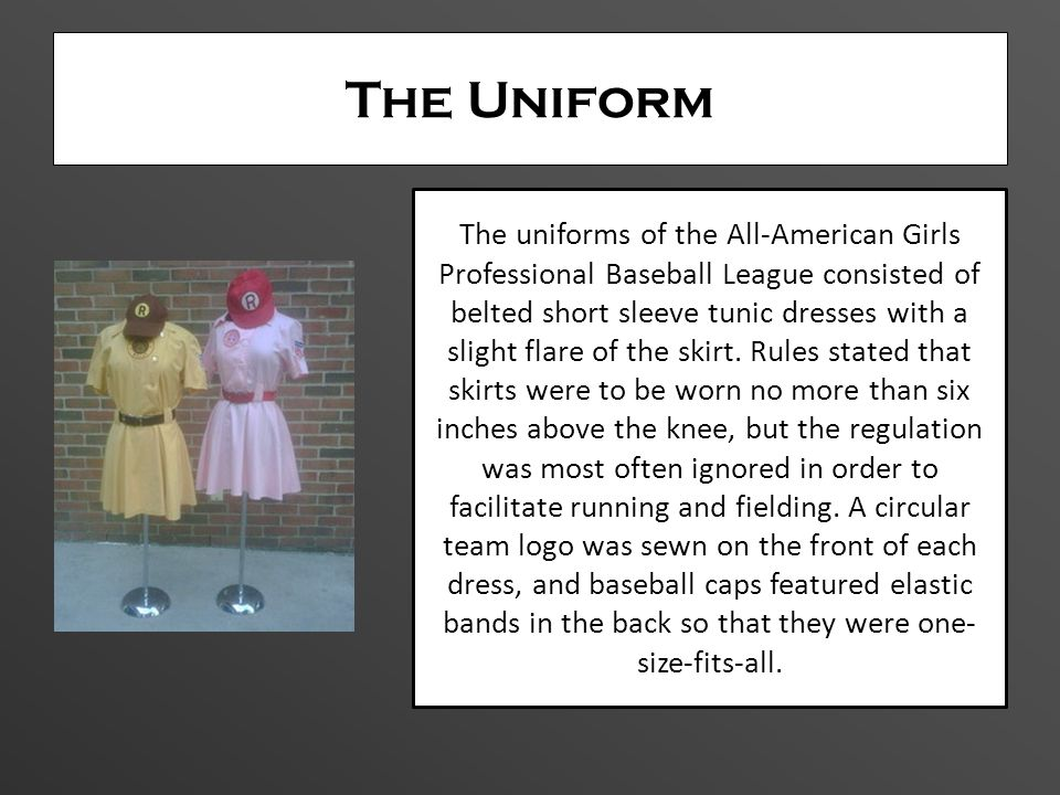 The Uniform The uniforms of the All-American Girls Professional Baseball League consisted of belted short sleeve tunic dresses with a slight flare of