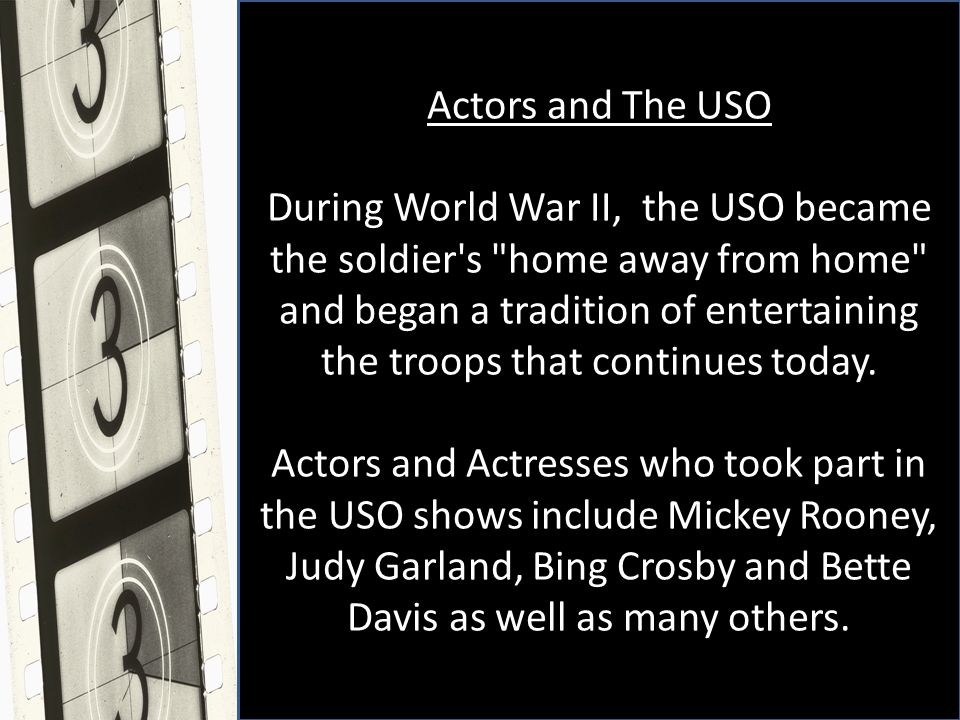 Actors and The USO During World War II, the USO became the soldier s home away from home and began a tradition of entertaining the troops that continues today.