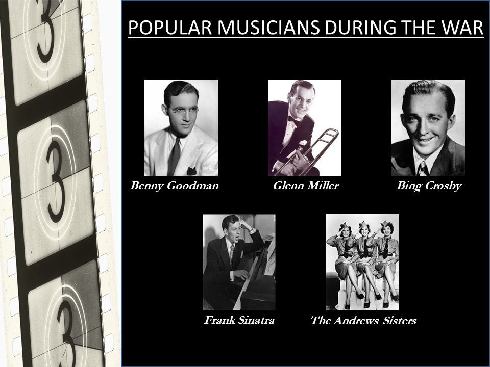 POPULAR MUSICIANS DURING THE WAR Benny Goodman Glenn Miller Bing Crosby Frank Sinatra The Andrews Sisters