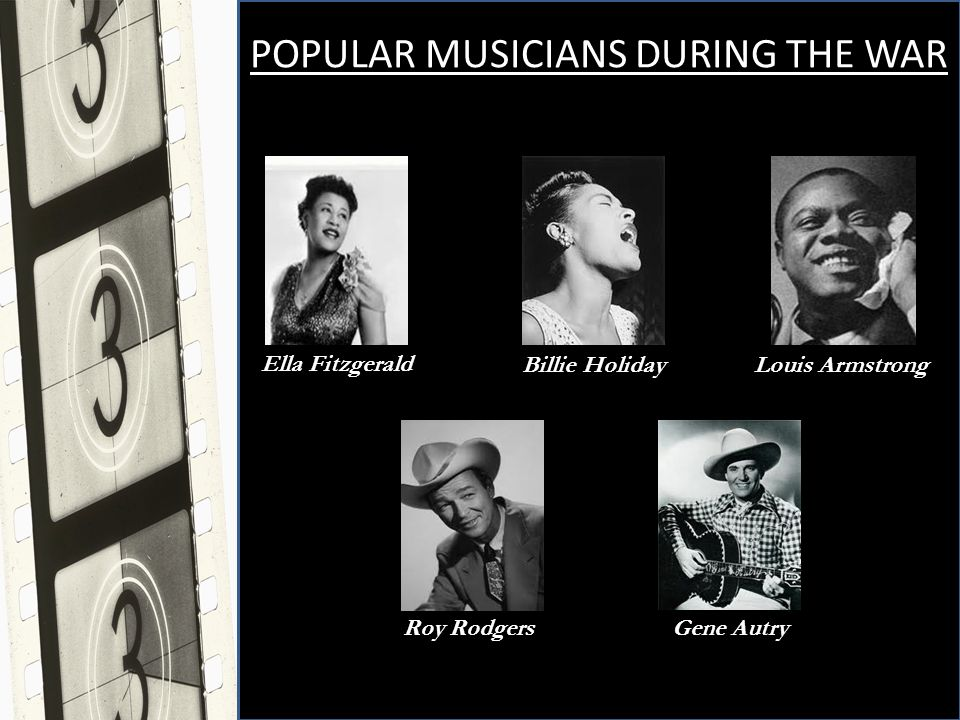 POPULAR MUSICIANS DURING THE WAR Ella Fitzgerald Billie Holiday Louis Armstrong Roy Rodgers Gene Autry