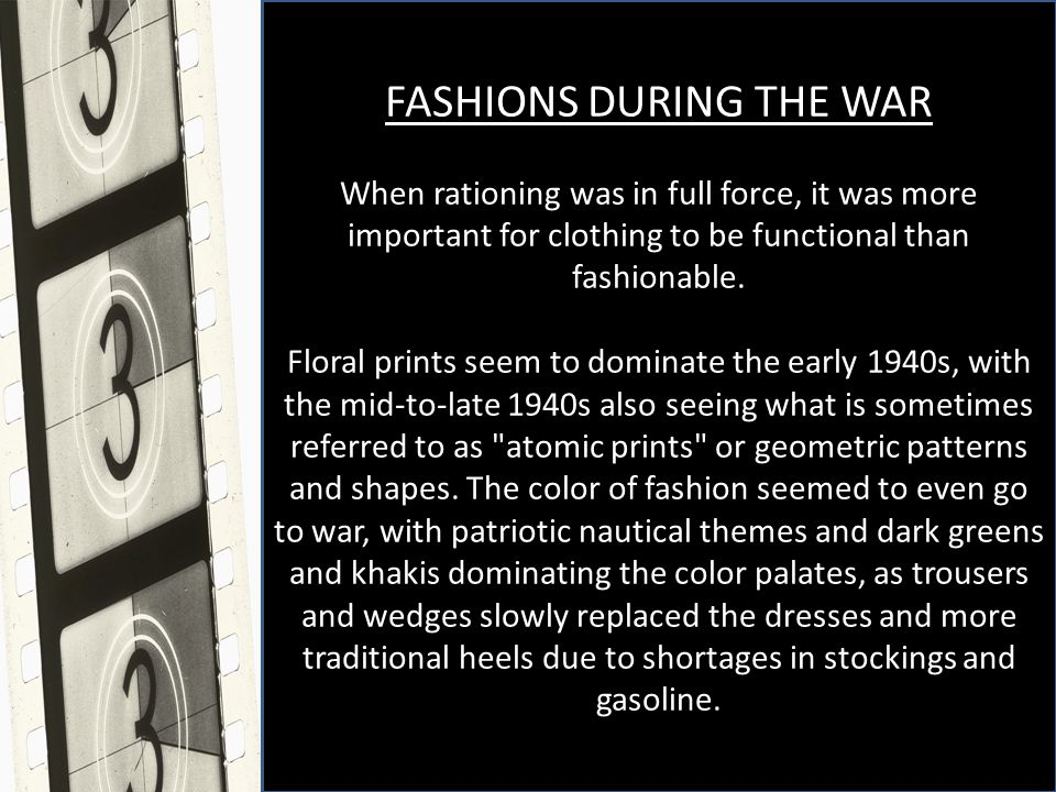 FASHIONS DURING THE WAR When rationing was in full force, it was more important for clothing to be functional than fashionable.