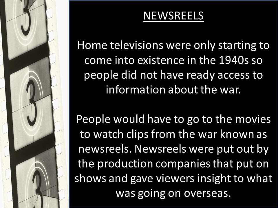 NEWSREELS Home televisions were only starting to come into existence in the 1940s so people did not have ready access to information about the war.
