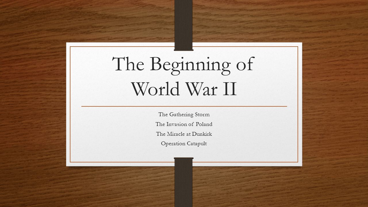 The Beginning of World War II The Gathering Storm The Invasion of Poland The Miracle at Dunkirk Operation Catapult