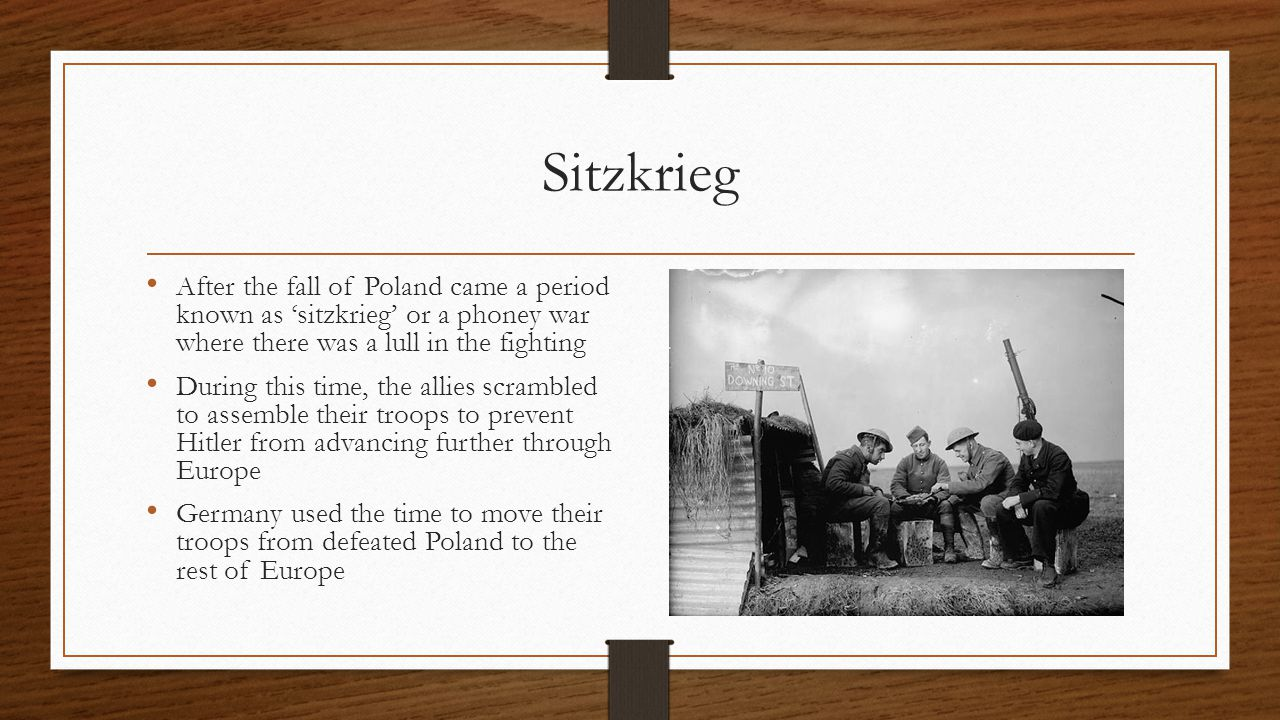 Sitzkrieg After the fall of Poland came a period known as 'sitzkrieg' or a phoney war where there was a lull in the fighting During this time, the allies scrambled to assemble their troops to prevent Hitler from advancing further through Europe Germany used the time to move their troops from defeated Poland to the rest of Europe