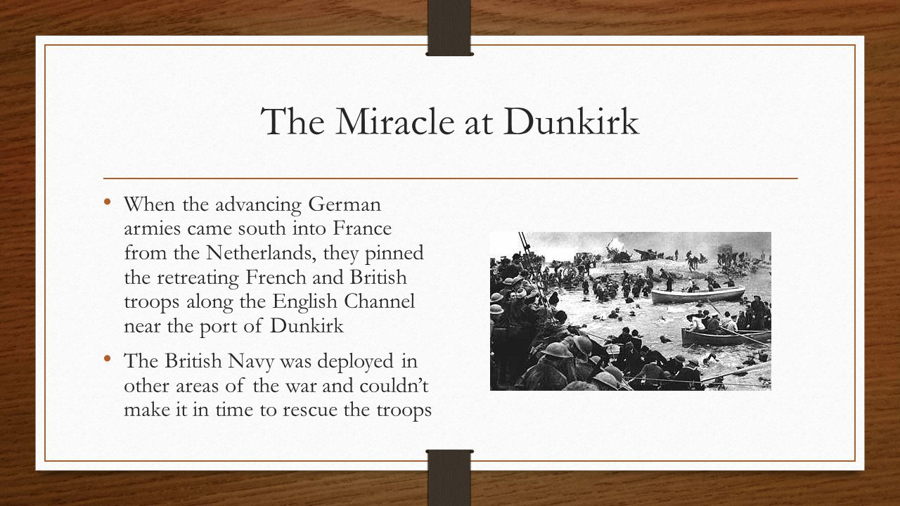 The Miracle at Dunkirk When the advancing German armies came south into France from the Netherlands, they pinned the retreating French and British troops along the English Channel near the port of Dunkirk The British Navy was deployed in other areas of the war and couldn't make it in time to rescue the troops