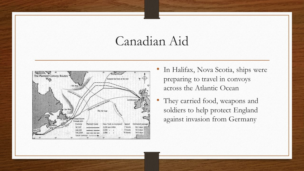Canadian Aid In Halifax, Nova Scotia, ships were preparing to travel in convoys across the Atlantic Ocean They carried food, weapons and soldiers to help protect England against invasion from Germany