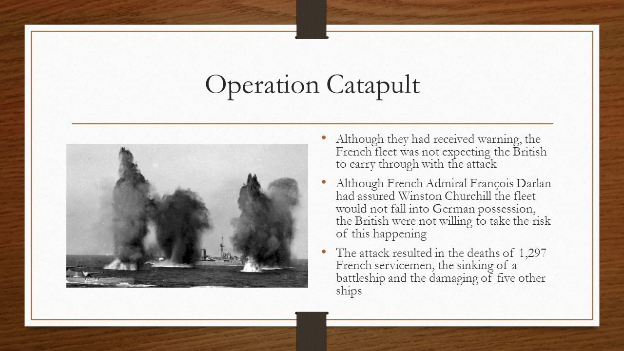 Operation Catapult Although they had received warning, the French fleet was not expecting the British to carry through with the attack Although French Admiral François Darlan had assured Winston Churchill the fleet would not fall into German possession, the British were not willing to take the risk of this happening The attack resulted in the deaths of 1,297 French servicemen, the sinking of a battleship and the damaging of five other ships