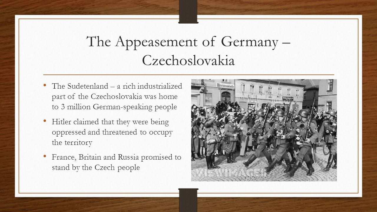 The Appeasement of Germany – Czechoslovakia The Sudetenland – a rich industrialized part of the Czechoslovakia was home to 3 million German-speaking people Hitler claimed that they were being oppressed and threatened to occupy the territory France, Britain and Russia promised to stand by the Czech people
