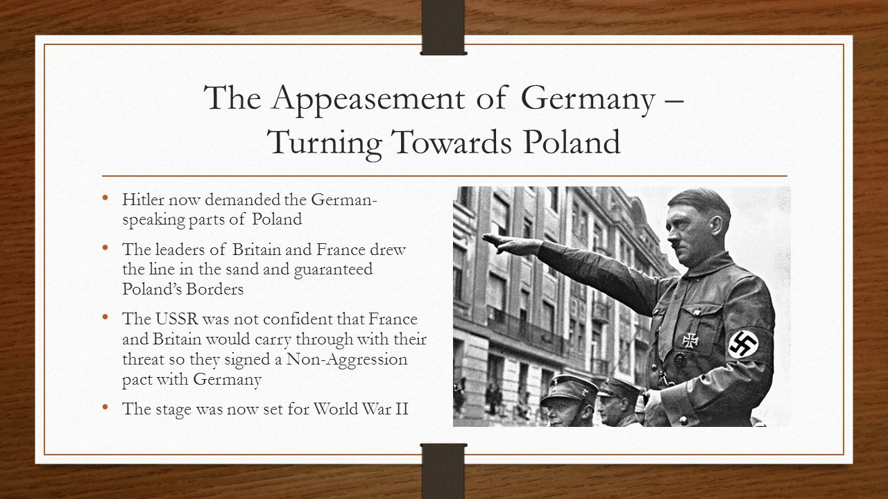 The Appeasement of Germany – Turning Towards Poland Hitler now demanded the German- speaking parts of Poland The leaders of Britain and France drew the line in the sand and guaranteed Poland's Borders The USSR was not confident that France and Britain would carry through with their threat so they signed a Non-Aggression pact with Germany The stage was now set for World War II