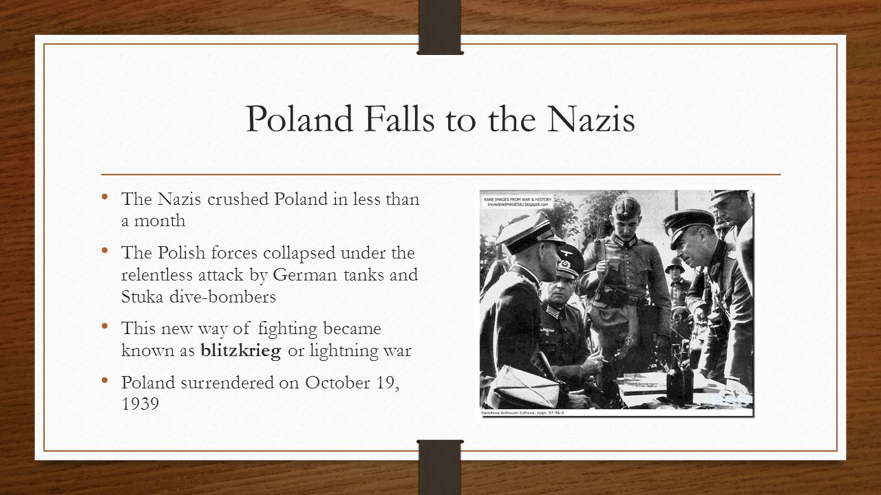 Poland Falls to the Nazis The Nazis crushed Poland in less than a month The Polish forces collapsed under the relentless attack by German tanks and Stuka dive-bombers This new way of fighting became known as blitzkrieg or lightning war Poland surrendered on October 19, 1939
