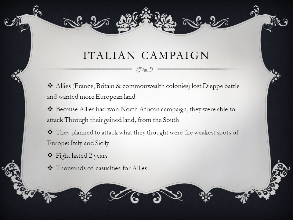 ITALIAN CAMPAIGN  Allies (France, Britain & commonwealth colonies) lost Dieppe battle and wanted more European land  Because Allies had won North African campaign, they were able to attack Through their gained land, from the South  They planned to attack what they thought were the weakest spots of Europe: Italy and Sicily  Fight lasted 2 years  Thousands of casualties for Allies